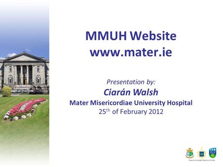MMUH Website www.mater.ie Presentation by: Ciarán Walsh Mater Misericordiae University Hospital 25 th of February 2012.