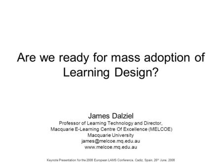 Are we ready for mass adoption of Learning Design? James Dalziel Professor of Learning Technology and Director, Macquarie E-Learning Centre Of Excellence.