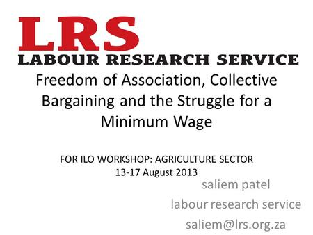 Freedom of Association, Collective Bargaining and the Struggle for a Minimum Wage FOR ILO WORKSHOP: AGRICULTURE SECTOR 13-17 August 2013 saliem patel labour.