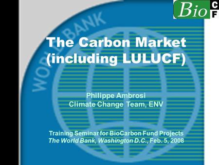 The Carbon Market (including LULUCF) Philippe Ambrosi Climate Change Team, ENV Training Seminar for BioCarbon Fund Projects The World Bank, Washington.