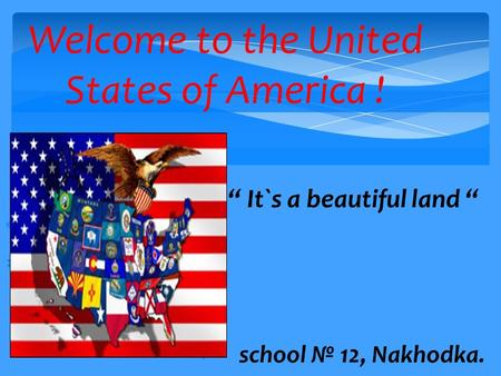 "Welcome to the United States of America !      "" It`s a beautiful land ""  school № 12, Nakhodka."
