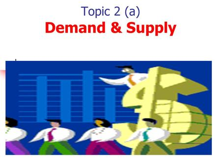 Topic 2 (a) Demand & Supply Module 2 Topic 1. Demand & Supply 1. Demand 2. Supply 3. Market Equilibrium 4. Consumer & Producer Surplus.