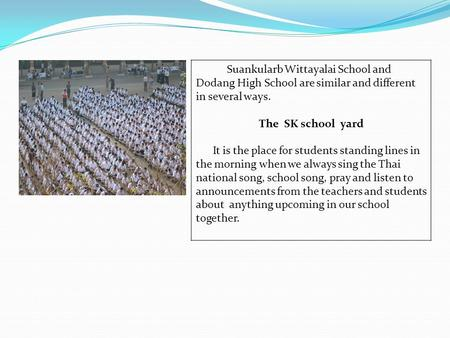 Suankularb Wittayalai School and Dodang High School are similar and different in several ways. The SK school yard It is the place for students standing.