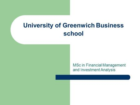 University of Greenwich Business school MSc in Financial Management and Investment Analysis.