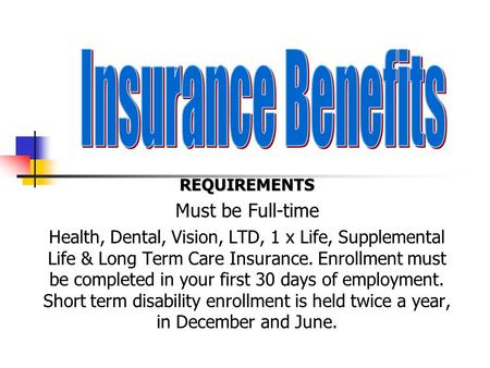 REQUIREMENTS Must be Full-time Health, Dental, Vision, LTD, 1 x Life, Supplemental Life & Long Term Care Insurance. Enrollment must be completed in your.