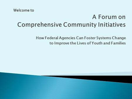 A Forum on Comprehensive Community Initiatives How Federal Agencies Can Foster Systems Change to Improve the Lives of Youth and Families Welcome to.