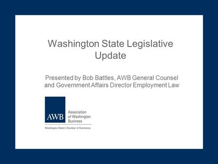 Washington State Legislative Update Presented by Bob Battles, AWB General Counsel and Government Affairs Director Employment Law.