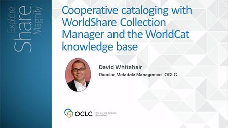 David Whitehair Director, Metadata Management, OCLC Cooperative cataloging with WorldShare Collection Manager and the WorldCat knowledge base.