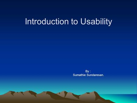 Introduction to Usability By : Sumathie Sundaresan.