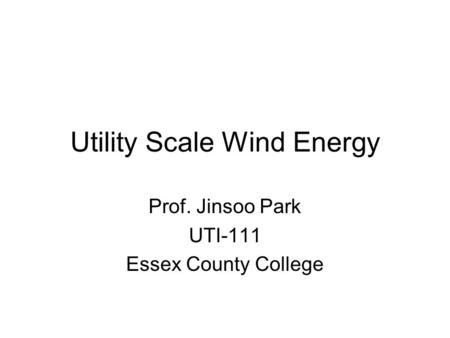 Utility Scale Wind Energy Prof. Jinsoo Park UTI-111 Essex County College.