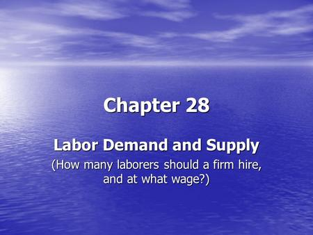 Chapter 28 Labor Demand and Supply (How many laborers should a firm hire, and at what wage?)