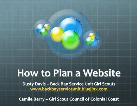 How to Plan a Website Dusty Davis – Back Bay Service Unit Girl Scouts www.backbayserviceunit.bluejinx.com Camile Berry – Girl Scout Council of Colonial.