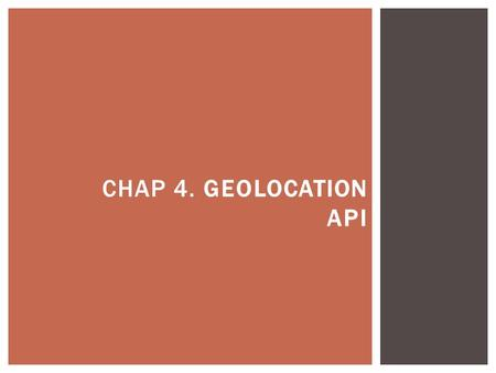 CHAP 4. GEOLOCATION API.  You can request users to share their location and, if they agree, you can provide them with instructions on how to get to a.