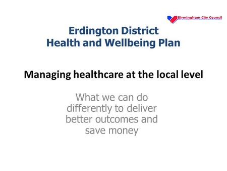 Managing healthcare at the local level What we can do differently to deliver better outcomes and save money Erdington District Health and Wellbeing Plan.