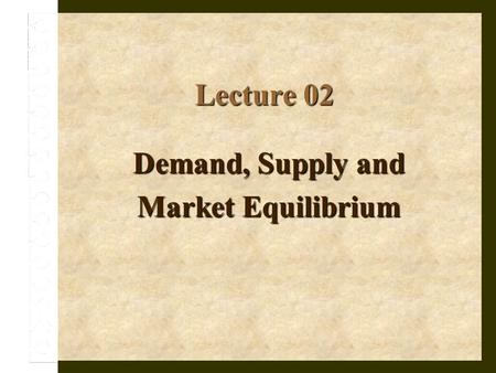 Lecture 02 Demand, Supply and Market Equilibrium.