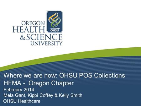 Where we are now: OHSU POS Collections HFMA - Oregon Chapter February 2014 Mela Gant, Kippi Coffey & Kelly Smith.