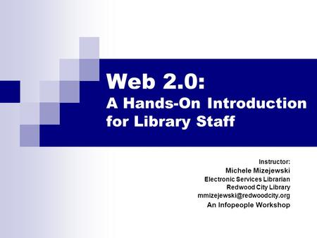 Web 2.0: A Hands-On Introduction for Library Staff Instructor: Michele Mizejewski Electronic Services Librarian Redwood City Library