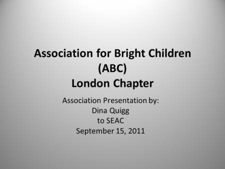 Association for Bright Children (ABC) London Chapter Association Presentation by: Dina Quigg to SEAC September 15, 2011.
