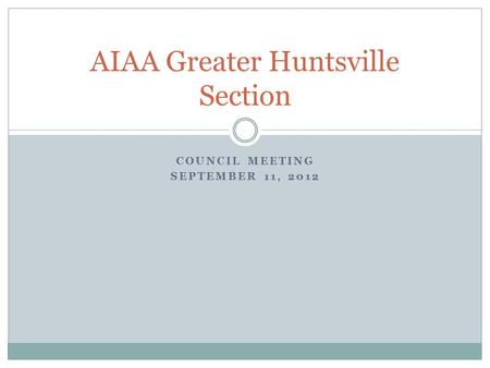 COUNCIL MEETING SEPTEMBER 11, 2012 AIAA Greater Huntsville Section.