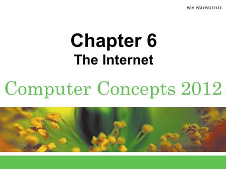 Computer Concepts 2012 Chapter 6 The Internet. 6 Chapter 6: The Internet2 Chapter Contents  Section A: Internet Technology  Section B: Fixed Internet.