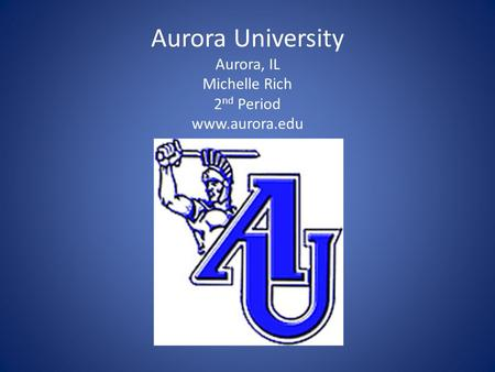 Aurora University Aurora, IL Michelle Rich 2 nd Period www.aurora.edu.
