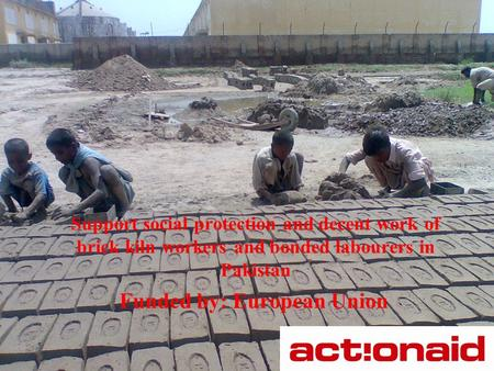 Support social protection and decent work of brick kiln workers and bonded labourers in Pakistan Funded by: European Union.