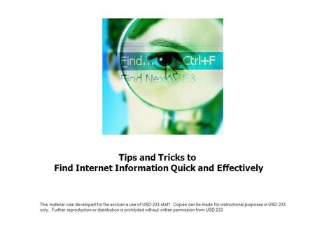 Tips and Tricks to Find Internet Information Quick and Effectively This material was developed for the exclusive use of USD 233 staff. Copies can be made.