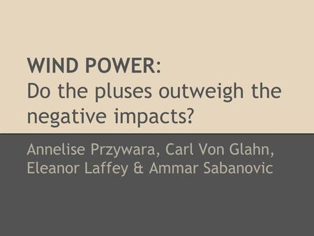 WIND POWER: Do the pluses outweigh the negative impacts? Annelise Przywara, Carl Von Glahn, Eleanor Laffey & Ammar Sabanovic.