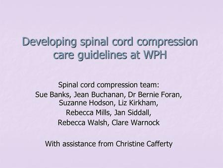 Developing spinal cord compression care guidelines at WPH Spinal cord compression team: Sue Banks, Jean Buchanan, Dr Bernie Foran, Suzanne Hodson, Liz.