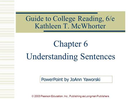 © 2003 Pearson Education, Inc., Publishing as Longman Publishers Guide to College Reading, 6/e Kathleen T. McWhorter Chapter 6 Understanding Sentences.