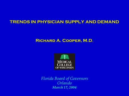 TRENDS IN PHYSICIAN SUPPLY AND DEMAND TRENDS IN PHYSICIAN SUPPLY AND DEMAND Richard A. Cooper, M.D. Florida Board of Governors Orlando March 17, 2004.
