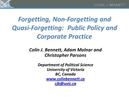 Forgetting, Non-Forgetting and Quasi-Forgetting: Public Policy and Corporate Practice Colin J. Bennett, Adam Molnar and Christopher Parsons Department.