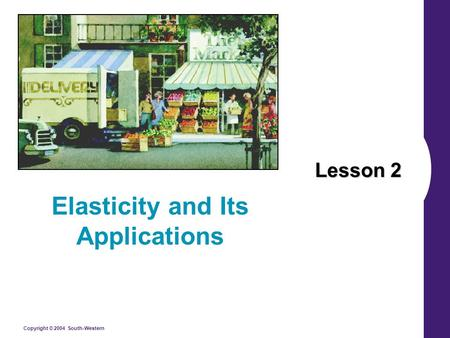 Copyright © 2004 South-Western Lesson 2 Elasticity and Its Applications.