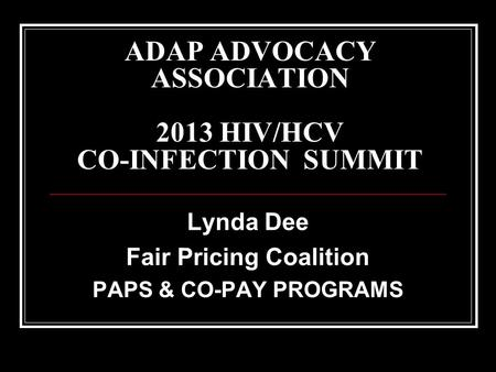 ADAP ADVOCACY ASSOCIATION 2013 HIV/HCV CO-INFECTION SUMMIT Lynda Dee Fair Pricing Coalition PAPS & CO-PAY PROGRAMS.