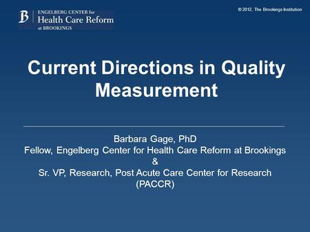 © 2012, The Brookings Institution Current Directions in Quality Measurement Barbara Gage, PhD Fellow, Engelberg Center for Health Care Reform at Brookings.