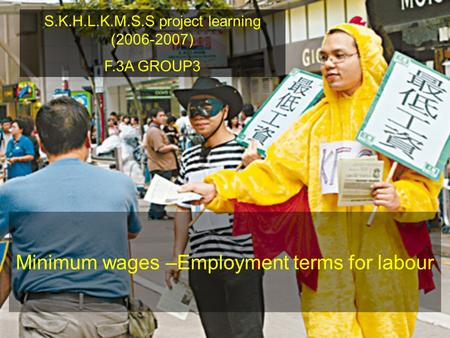 S.K.H.L.K.M.S.S project learning (2006-2007) F.3A GROUP3 Minimum wages –Employment terms for labour.