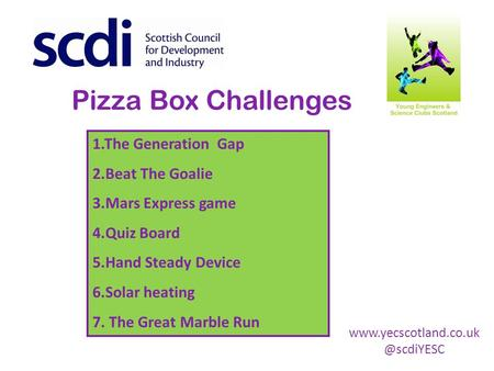 Pizza Box Challenges 1.The Generation Gap 2.Beat The Goalie 3.Mars Express game 4.Quiz Board 5.Hand Steady Device 6.Solar heating 7. The Great Marble Run.