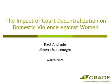 The Impact of Court Decentralization on Domestic Violence Against Women Raúl Andrade Jimena Montenegro March 2009.
