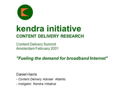 Kendra initiative CONTENT DELIVERY RESEARCH Content Delivery Summit Amsterdam February 2001 Fueling the demand for broadband Internet Daniel Harris -