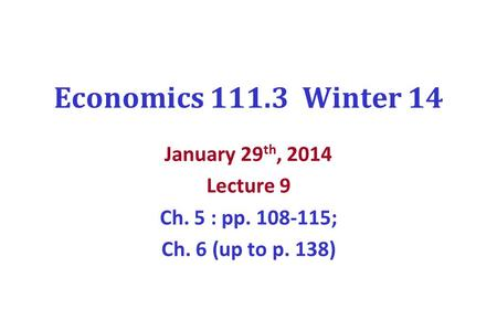 Economics 111.3 Winter 14 January 29 th, 2014 Lecture 9 Ch. 5 : pp. 108-115; Ch. 6 (up to p. 138)
