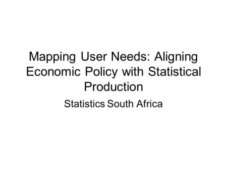 Mapping User Needs: Aligning Economic Policy with Statistical Production Statistics South Africa.