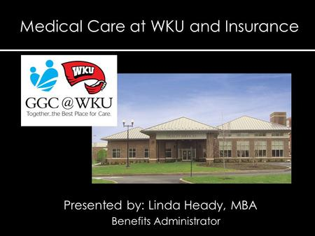 Presented by: Linda Heady, MBA Benefits Administrator Medical Care at WKU and Insurance.