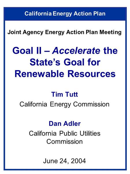 California Energy Action Plan Tim Tutt California Energy Commission Dan Adler California Public Utilities Commission June 24, 2004 Goal II – Accelerate.