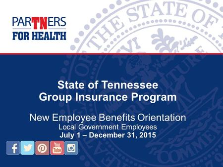 State of Tennessee Group Insurance Program New Employee Benefits Orientation Local Government Employees July 1 – December 31, 2015.