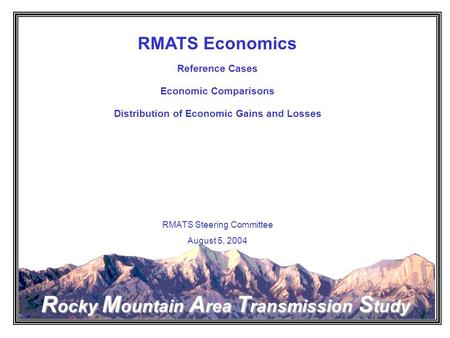 Rocky Mountain Area Transmission Study RMATS Economics Reference Cases Economic Comparisons Distribution of Economic Gains and Losses RMATS Steering Committee.