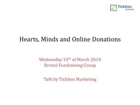 Hearts, Minds and Online Donations Wednesday 10 th of March 2010 Bristol Fundraising Group Talk by Tickbox Marketing.