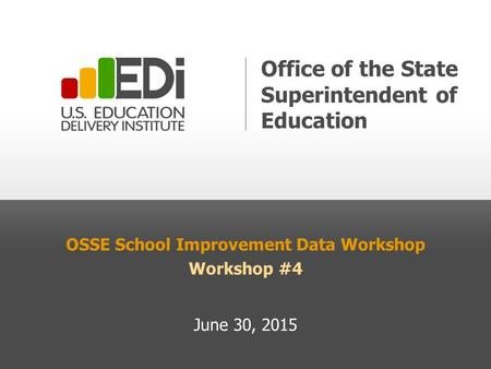 OSSE School Improvement Data Workshop Workshop #4 June 30, 2015 Office of the State Superintendent of Education.