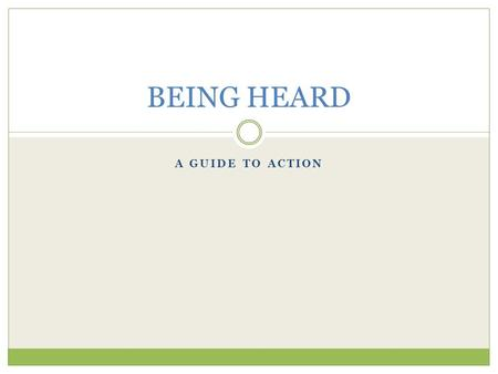A GUIDE TO ACTION BEING HEARD. 4 EASY WAYS TO GET THEIR ATTENTION Contact your legislators.
