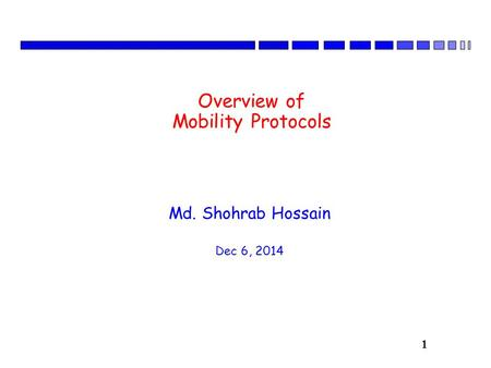 1 Overview of Mobility Protocols Md. Shohrab Hossain Dec 6, 2014.