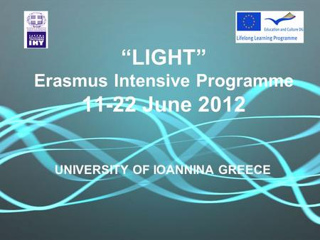 """LIGHT"" Erasmus Intensive Programme 11-22 June 2012 UNIVERSITY OF IOANNINA GREECE."